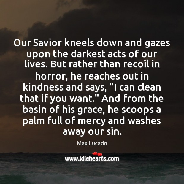 Our Savior kneels down and gazes upon the darkest acts of our Max Lucado Picture Quote