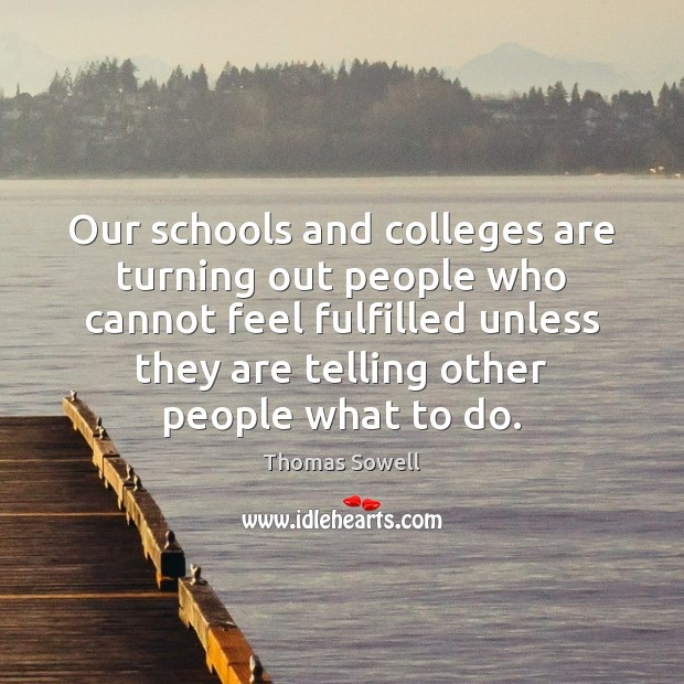 Our schools and colleges are turning out people who cannot feel fulfilled Thomas Sowell Picture Quote