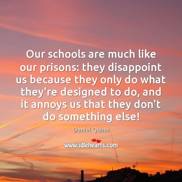 Daniel Quinn Picture Quote image saying: Our schools are much like our prisons: they disappoint us because they