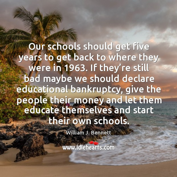 Our schools should get five years to get back to where they were in 1963. William J. Bennett Picture Quote