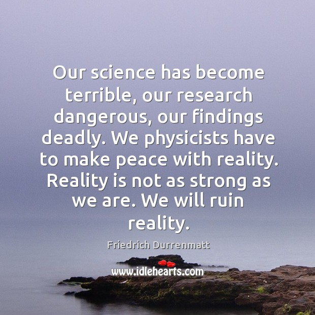 Our science has become terrible, our research dangerous Friedrich Durrenmatt Picture Quote