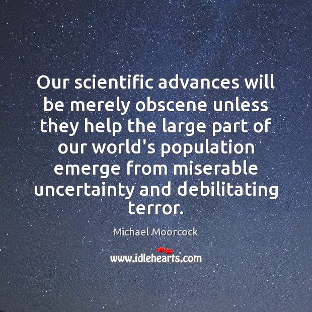 Our scientific advances will be merely obscene unless they help the large Michael Moorcock Picture Quote