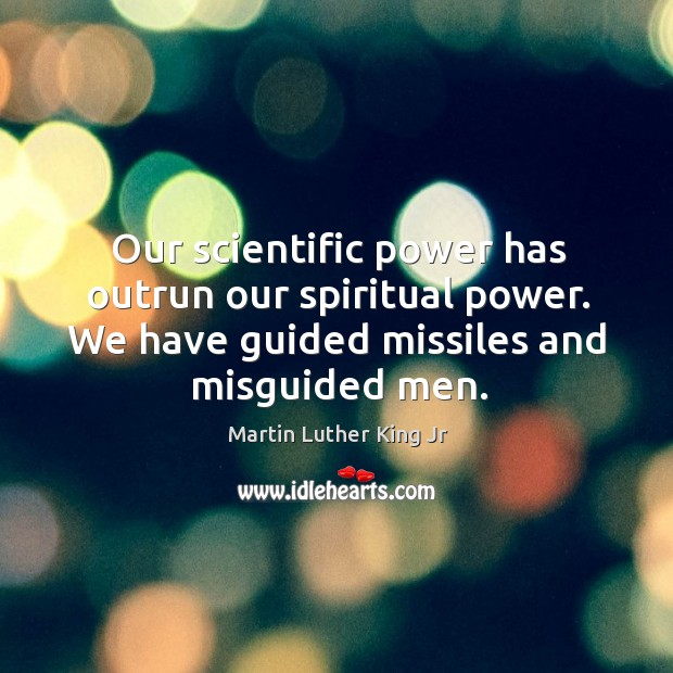 Our scientific power has outrun our spiritual power. We have guided missiles and misguided men. Image