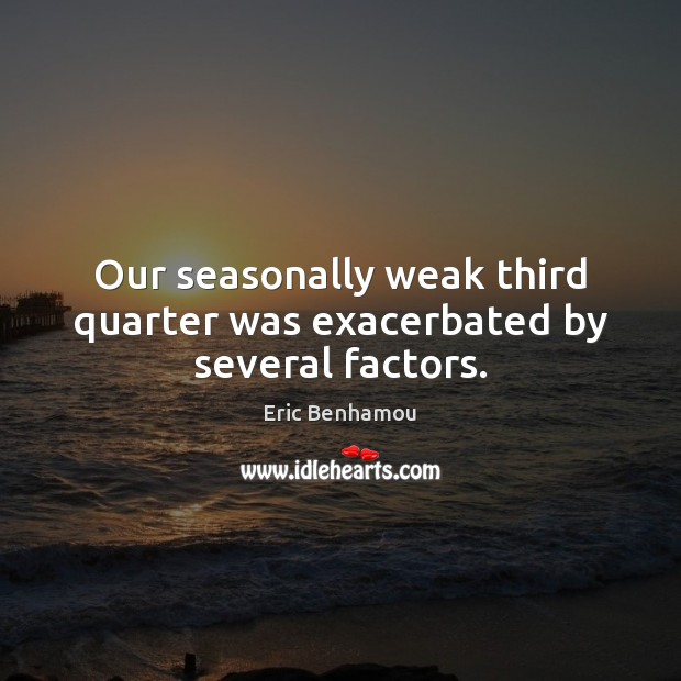 Image, Our seasonally weak third quarter was exacerbated by several factors.