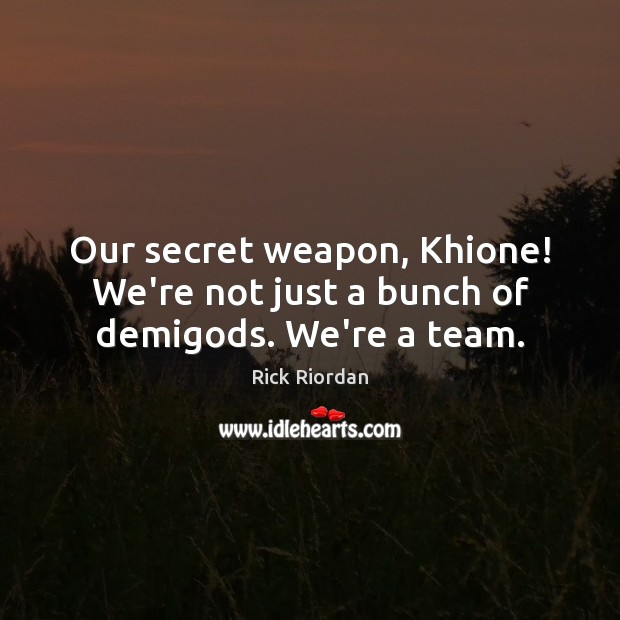 Our secret weapon, Khione! We're not just a bunch of demiGods. We're a team. Secret Quotes Image