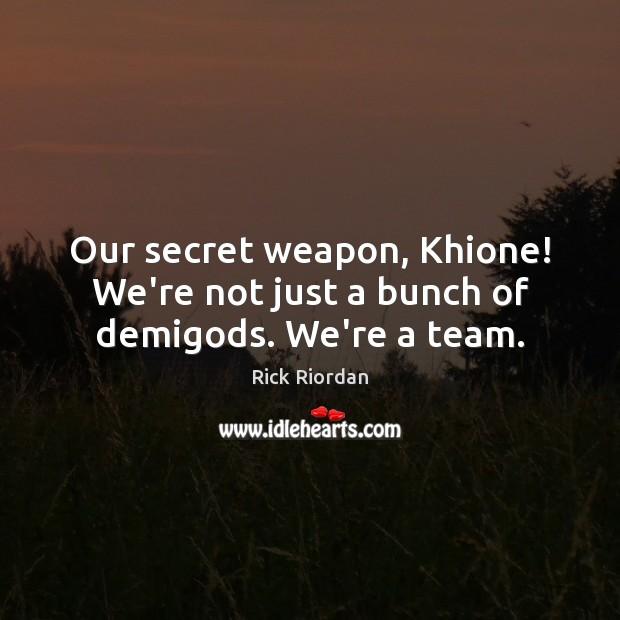Our secret weapon, Khione! We're not just a bunch of demiGods. We're a team. Secret Quotes Image