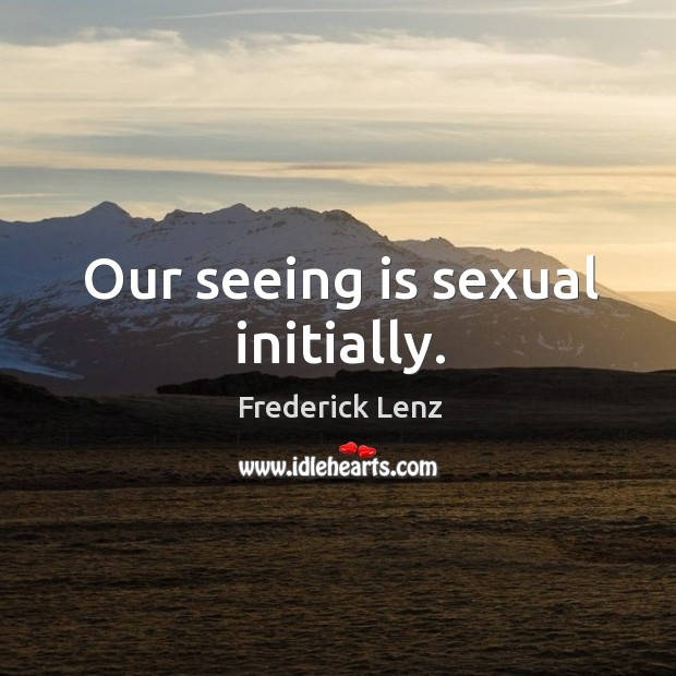 Our seeing is sexual initially. Image