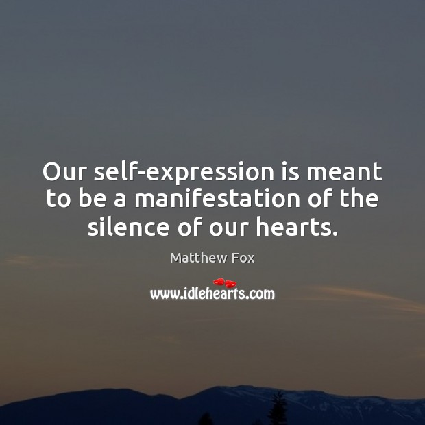 Our self-expression is meant to be a manifestation of the silence of our hearts. Image