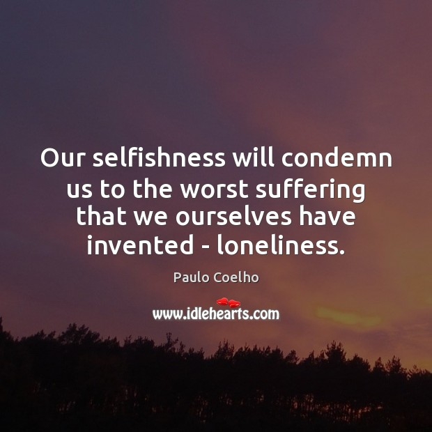 Our selfishness will condemn us to the worst suffering that we ourselves Image