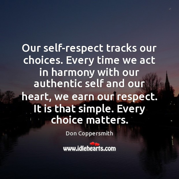 Image, Our self-respect tracks our choices. Every time we act in harmony with