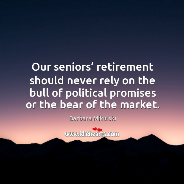 Our seniors' retirement should never rely on the bull of political promises or the bear of the market. Barbara Mikulski Picture Quote