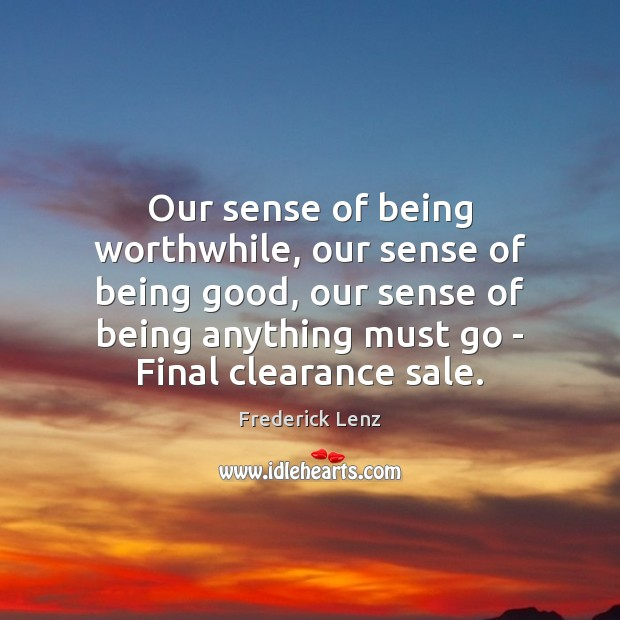 Our sense of being worthwhile, our sense of being good, our sense Image