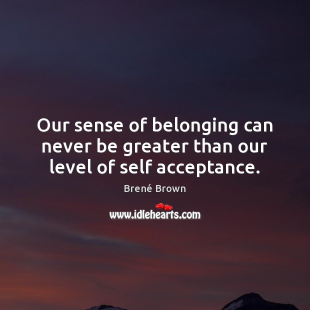 Our sense of belonging can never be greater than our level of self acceptance. Image