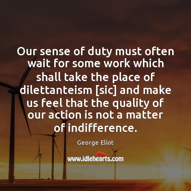 Our sense of duty must often wait for some work which shall Action Quotes Image