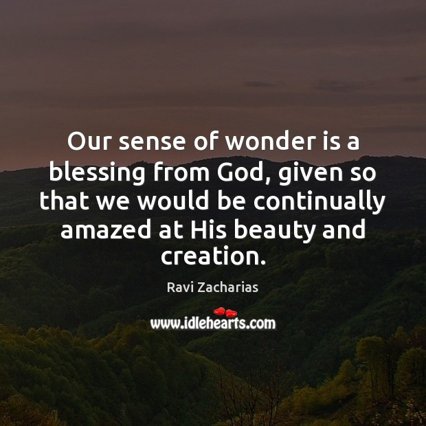 Our sense of wonder is a blessing from God, given so that Ravi Zacharias Picture Quote