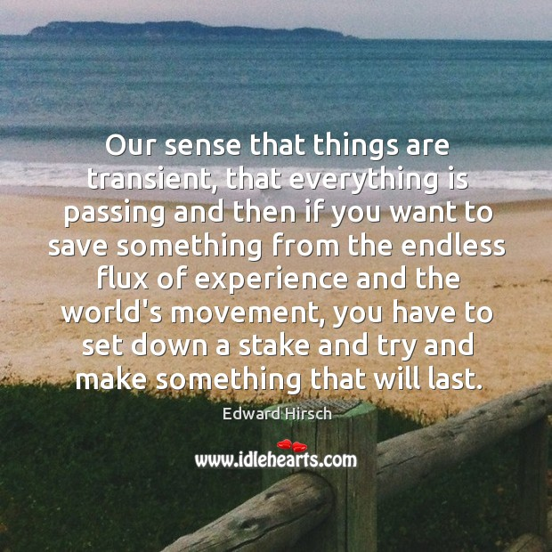 Image, Our sense that things are transient, that everything is passing and then