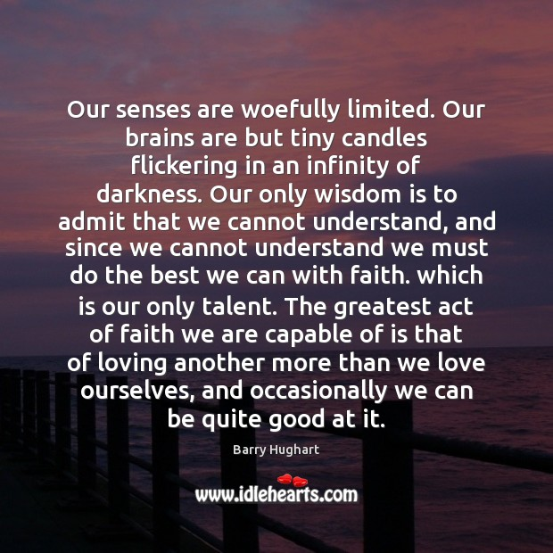 Our senses are woefully limited. Our brains are but tiny candles flickering Image
