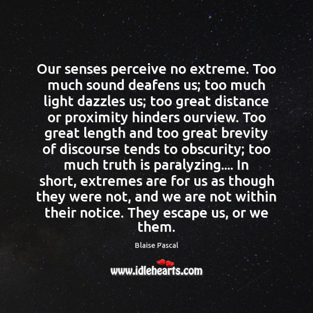 Image, Our senses perceive no extreme. Too much sound deafens us; too much