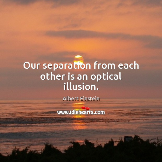 Image about Our separation from each other is an optical illusion.