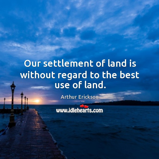 Image, Our settlement of land is without regard to the best use of land.