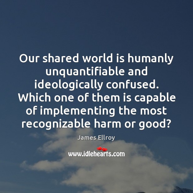 Our shared world is humanly unquantifiable and ideologically confused. Which one of James Ellroy Picture Quote