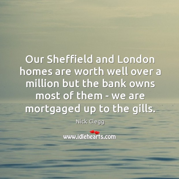 Our Sheffield and London homes are worth well over a million but Nick Clegg Picture Quote