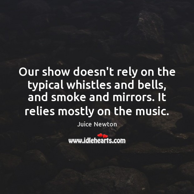 Our show doesn't rely on the typical whistles and bells, and smoke Image