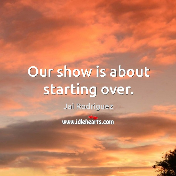 Our show is about starting over. Jai Rodriguez Picture Quote