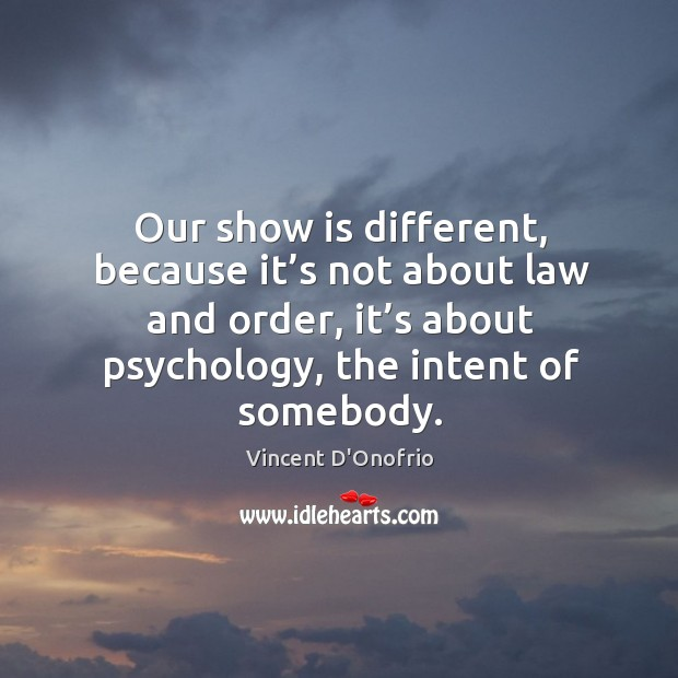 Our show is different, because it's not about law and order, it's about psychology, the intent of somebody. Image