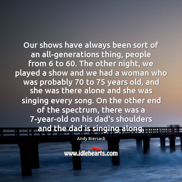 Our shows have always been sort of an all-generations thing, people from 6 Dad Quotes Image