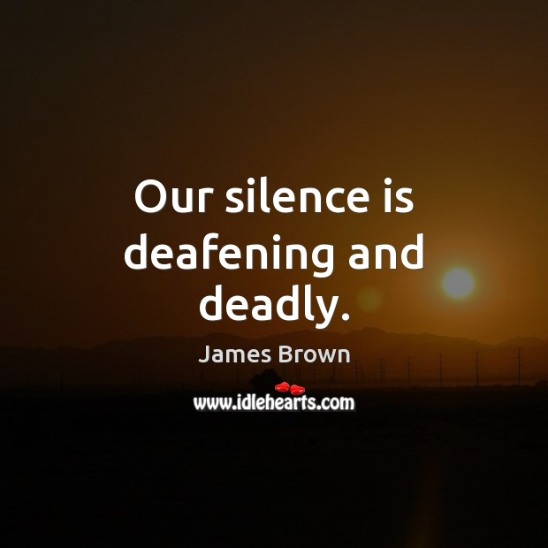 Our silence is deafening and deadly. Silence Quotes Image