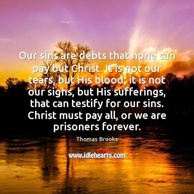 Our sins are debts that none can pay but Christ. It is Image