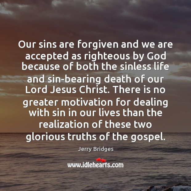 Our sins are forgiven and we are accepted as righteous by God Jerry Bridges Picture Quote