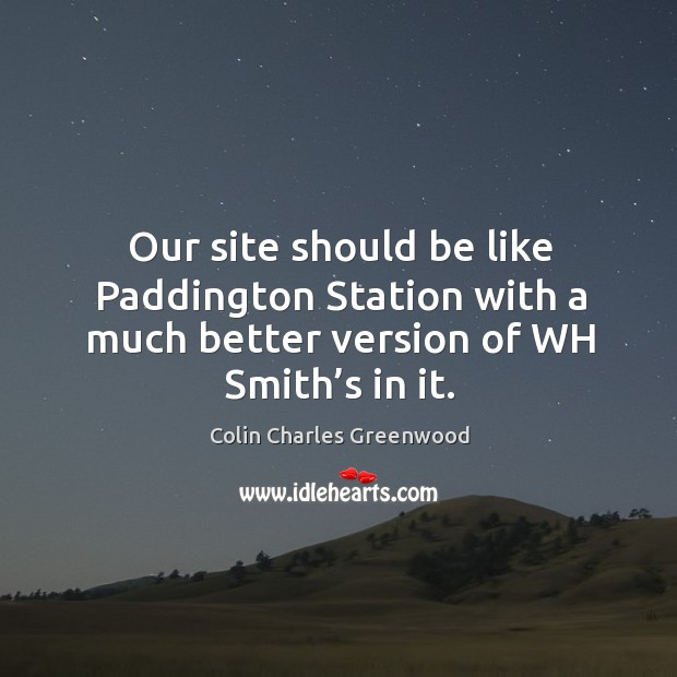 Our site should be like paddington station with a much better version of wh smith's in it. Colin Charles Greenwood Picture Quote