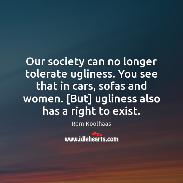 Our society can no longer tolerate ugliness. You see that in cars, Rem Koolhaas Picture Quote