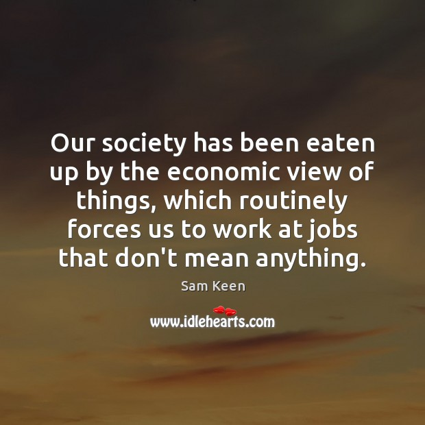 Our society has been eaten up by the economic view of things, Sam Keen Picture Quote