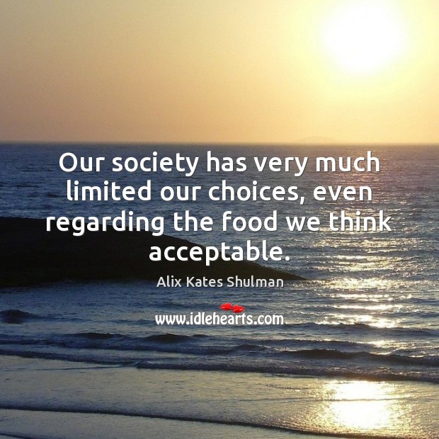 Image, Our society has very much limited our choices, even regarding the food