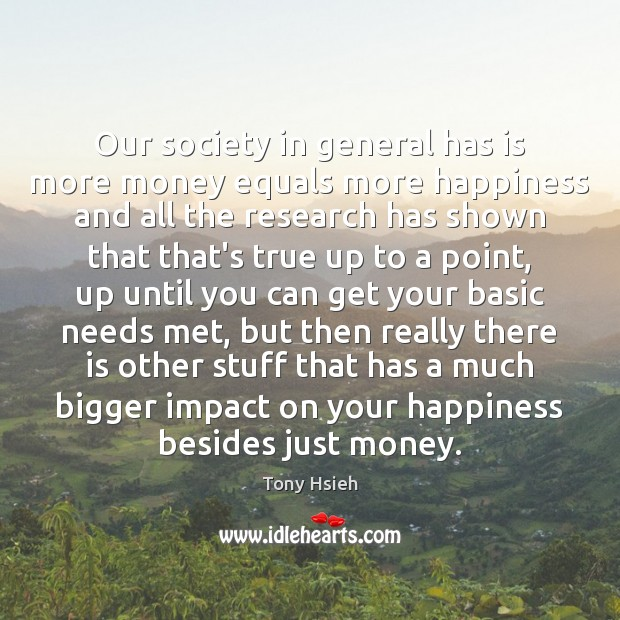 Our society in general has is more money equals more happiness and Tony Hsieh Picture Quote