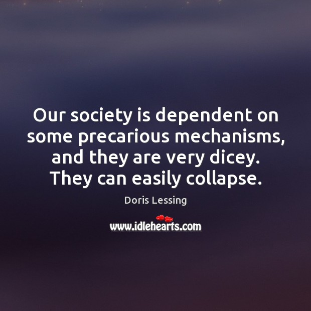 Our society is dependent on some precarious mechanisms, and they are very Doris Lessing Picture Quote