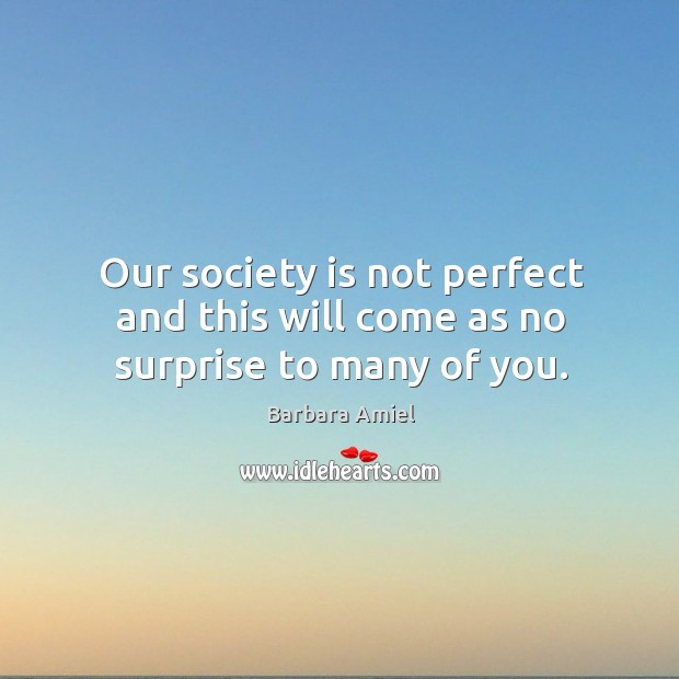 Our society is not perfect and this will come as no surprise to many of you. Barbara Amiel Picture Quote