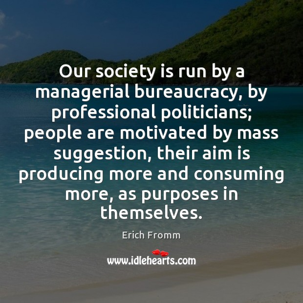 Image, Our society is run by a managerial bureaucracy, by professional politicians; people