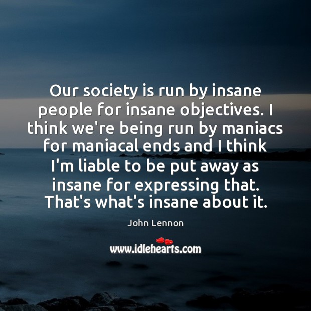 Image, Our society is run by insane people for insane objectives. I think