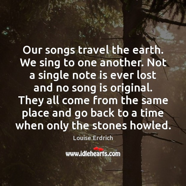 Our songs travel the earth. We sing to one another. Not a Louise Erdrich Picture Quote