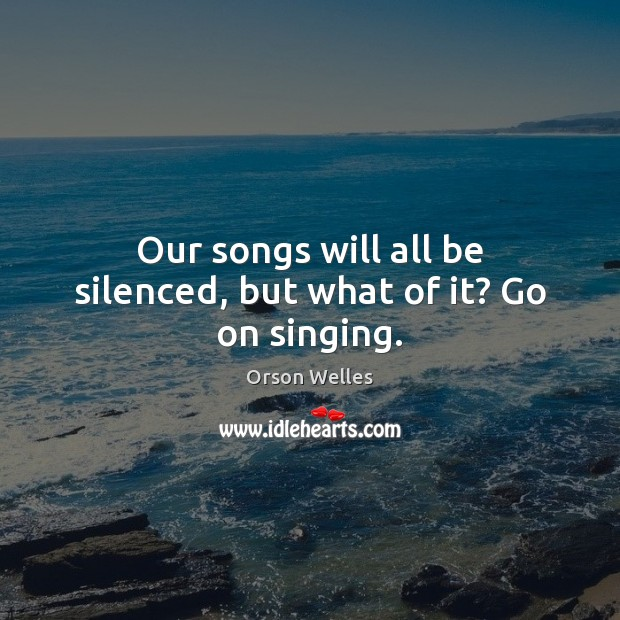 Our songs will all be silenced, but what of it? Go on singing. Orson Welles Picture Quote