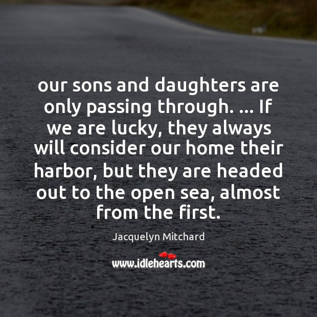 Our sons and daughters are only passing through. … If we are lucky, Jacquelyn Mitchard Picture Quote