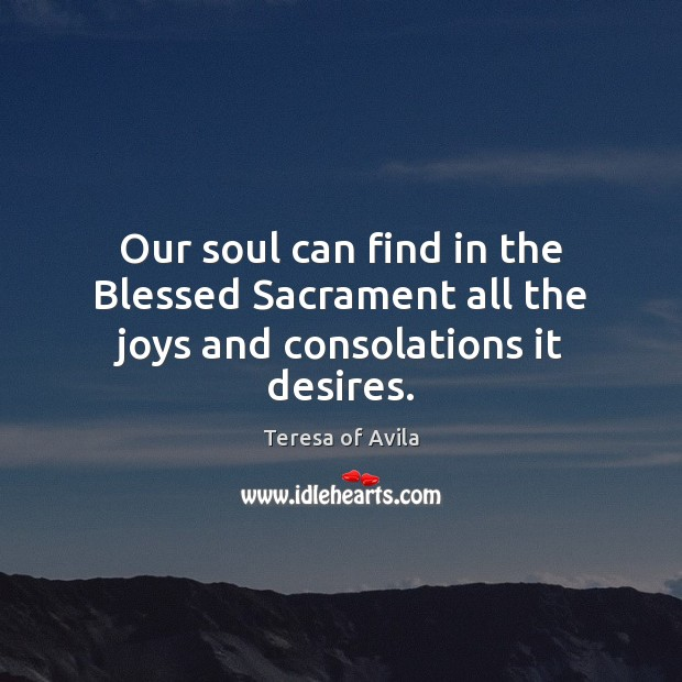 Our soul can find in the Blessed Sacrament all the joys and consolations it desires. Teresa of Avila Picture Quote