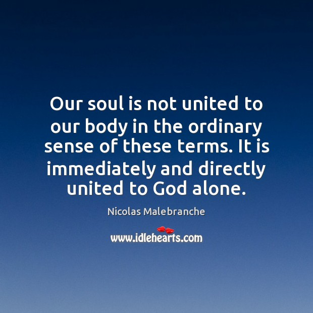 Our soul is not united to our body in the ordinary sense Nicolas Malebranche Picture Quote