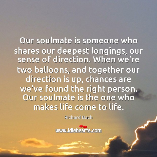 Our soulmate is someone who shares our deepest longings, our sense of Richard Bach Picture Quote