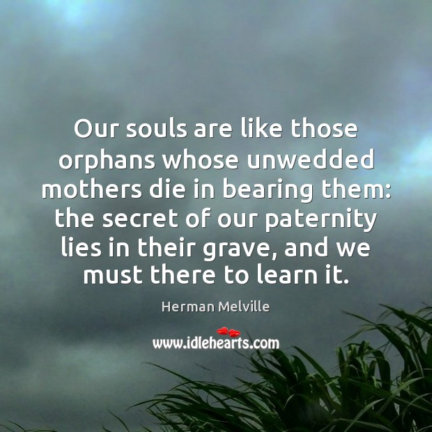 Our souls are like those orphans whose unwedded mothers die in bearing Secret Quotes Image