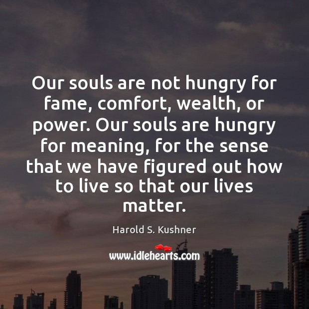 Harold S. Kushner Picture Quote image saying: Our souls are not hungry for fame, comfort, wealth, or power. Our